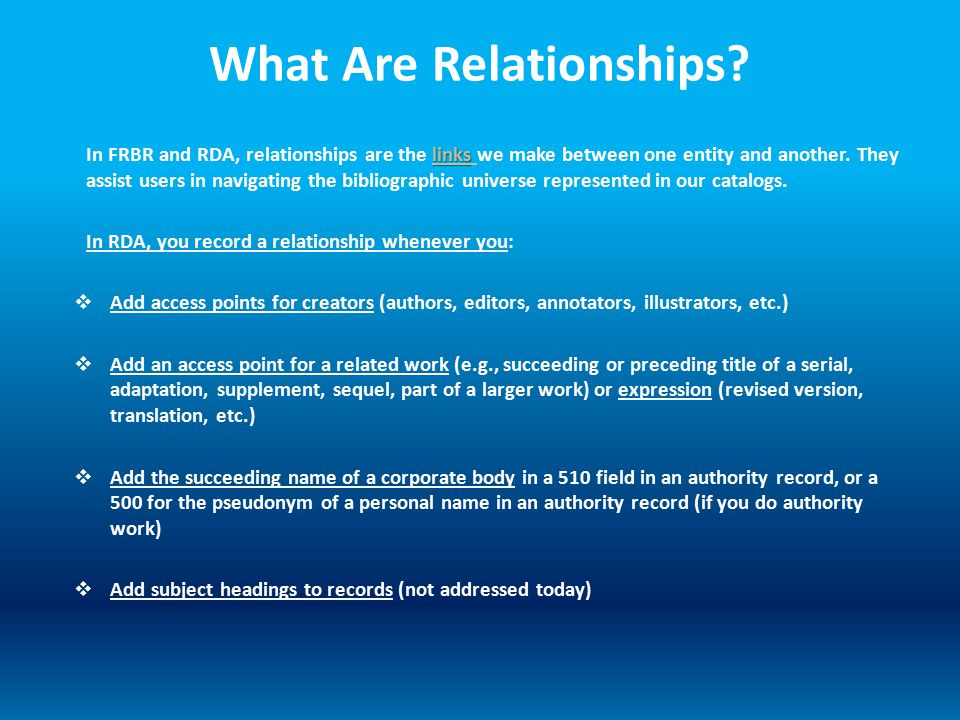 What Are Relationships? links In FRBR and RDA, relationships are the links we make between one entity and another. They assist users in navigating the