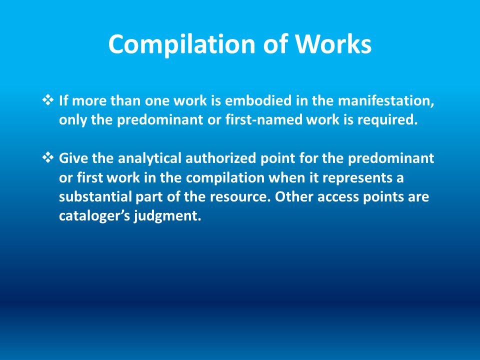 Compilation of Works  If more than one work is embodied in the manifestation, only the predominant or first-named work is required.