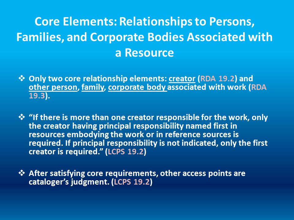 Core Elements: Relationships to Persons, Families, and Corporate Bodies Associated with a Resource  Only two core relationship elements: creator (RDA 19.2) and other person, family, corporate body associated with work (RDA 19.3).
