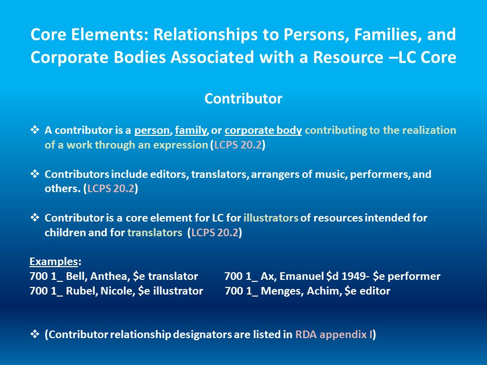 Core Elements: Relationships to Persons, Families, and Corporate Bodies Associated with a Resource –LC Core  A contributor is a person, family, or corporate body contributing to the realization of a work through an expression (LCPS 20.2)  Contributors include editors, translators, arrangers of music, performers, and others.