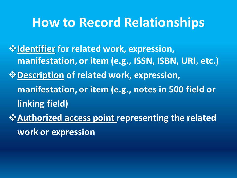 How to Record Relationships  Identifier  Identifier for related work, expression, manifestation, or item (e.g., ISSN, ISBN, URI, etc.)  Description  Description of related work, expression, manifestation, or item (e.g., notes in 500 field or linking field)  Authorized access point  Authorized access point representing the related work or expression