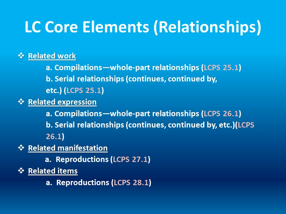 LC Core Elements (Relationships)  Related work a. Compilations—whole-part relationships (LCPS 25.1) b. Serial relationships (continues, continued by,
