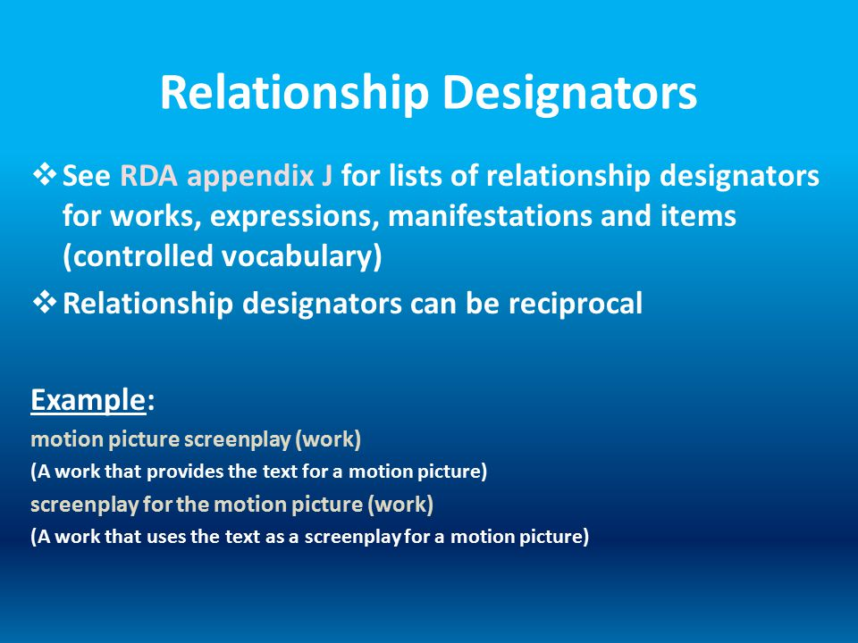 Relationship Designators  See RDA appendix J for lists of relationship designators for works, expressions, manifestations and items (controlled vocabulary)  Relationship designators can be reciprocal Example: motion picture screenplay (work) (A work that provides the text for a motion picture) screenplay for the motion picture (work) (A work that uses the text as a screenplay for a motion picture)