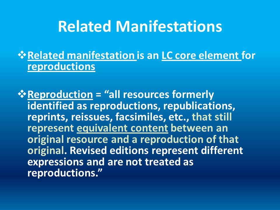Related Manifestations  Related manifestation is an LC core element for reproductions  Reproduction = all resources formerly identified as reproductions, republications, reprints, reissues, facsimiles, etc., that still represent equivalent content between an original resource and a reproduction of that original.