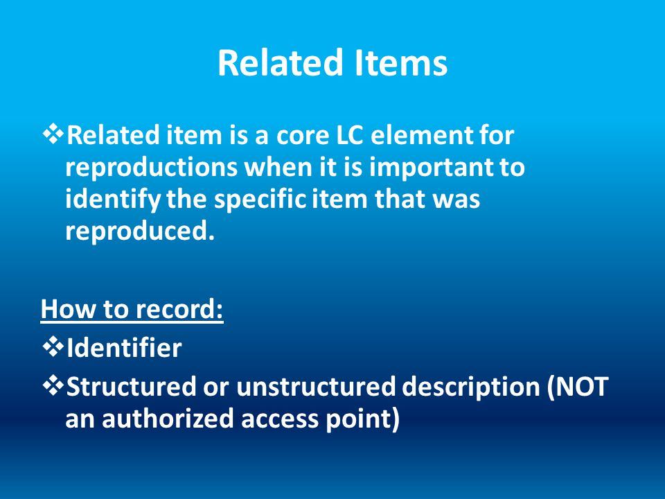 Related Items  Related item is a core LC element for reproductions when it is important to identify the specific item that was reproduced.
