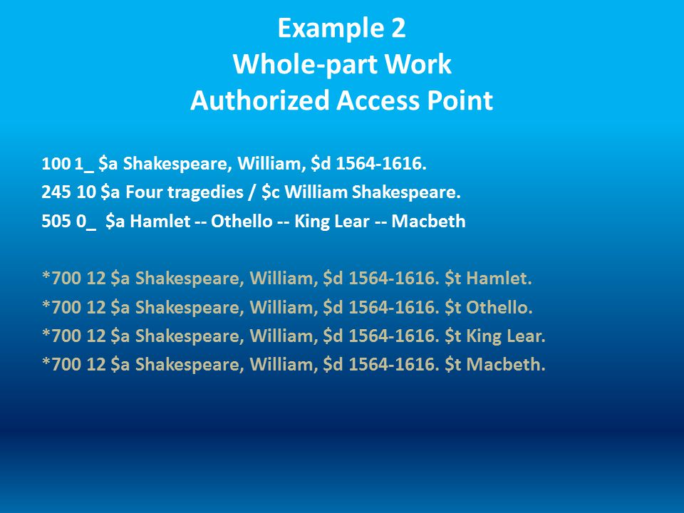 Example 2 Whole-part Work Authorized Access Point 100 1 _ $a Shakespeare, William, $d 1564-1616.