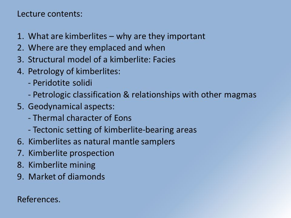 Lecture contents: 1.What are kimberlites – why are they important 2.Where are they emplaced and when 3.Structural model of a kimberlite: Facies 4.Petrology of kimberlites: - Peridotite solidi - Petrologic classification & relationships with other magmas 5.Geodynamical aspects: - Thermal character of Eons - Tectonic setting of kimberlite-bearing areas 6.