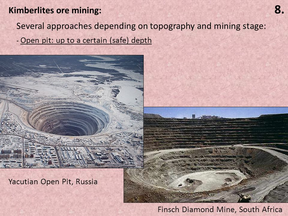 8. Kimberlites ore mining: - Open pit: up to a certain (safe) depth Finsch Diamond Mine, South Africa Yacutian Open Pit, Russia Several approaches dep