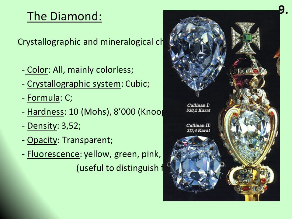 The Diamond: Crystallographic and mineralogical characteristics: - Color: All, mainly colorless; - Crystallographic system: Cubic; - Formula: C; - Hardness: 10 (Mohs), 8'000 (Knoop) - Density: 3,52; - Opacity: Transparent; - Fluorescence: yellow, green, pink, often also blue (useful to distinguish from synthetic crystals); 9.