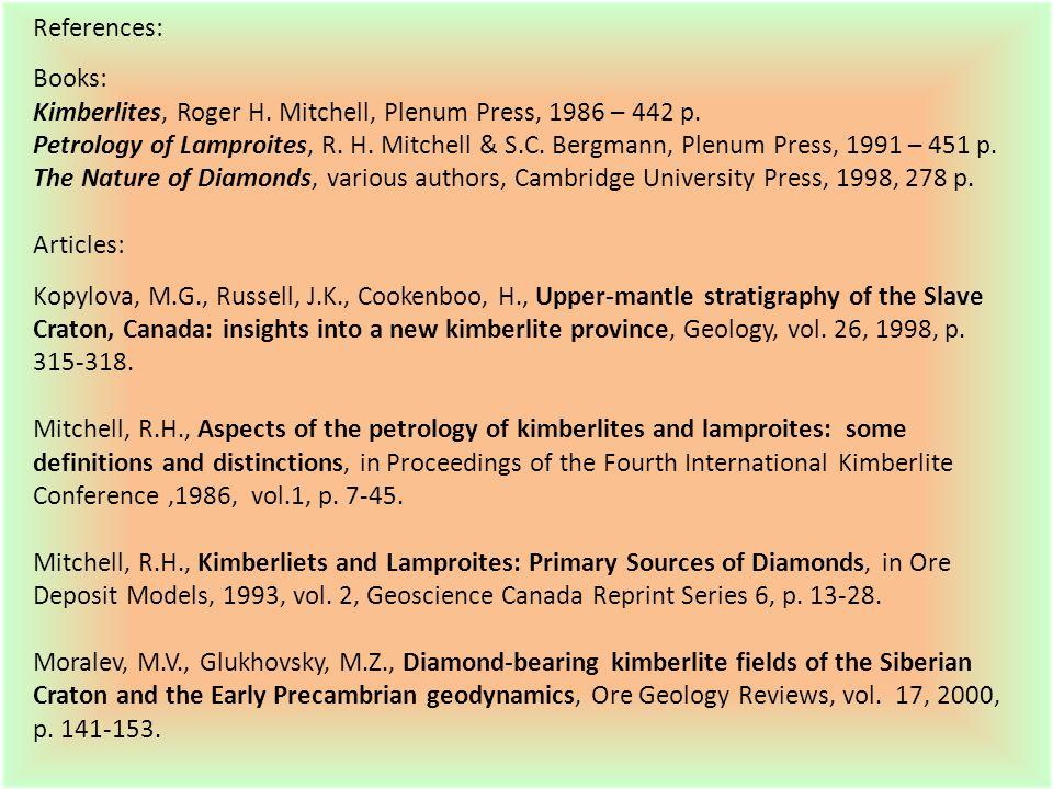 References: Books: Kimberlites, Roger H. Mitchell, Plenum Press, 1986 – 442 p. Petrology of Lamproites, R. H. Mitchell & S.C. Bergmann, Plenum Press,