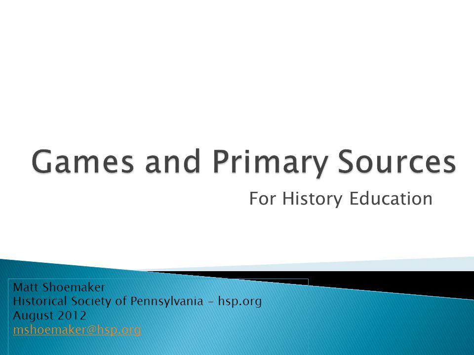 For History Education Matt Shoemaker Historical Society of Pennsylvania – hsp.org August 2012 mshoemaker@hsp.org