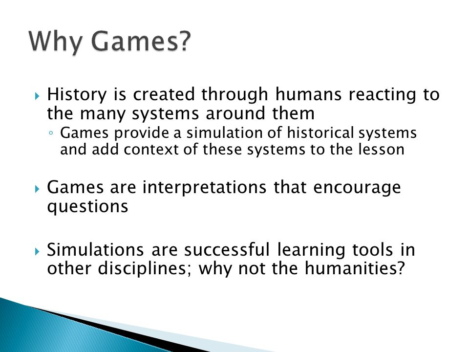  History is created through humans reacting to the many systems around them ◦ Games provide a simulation of historical systems and add context of the