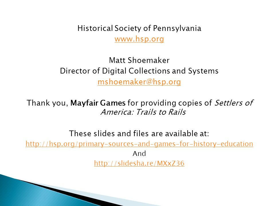 Historical Society of Pennsylvania www.hsp.org Matt Shoemaker Director of Digital Collections and Systems mshoemaker@hsp.org Thank you, Mayfair Games