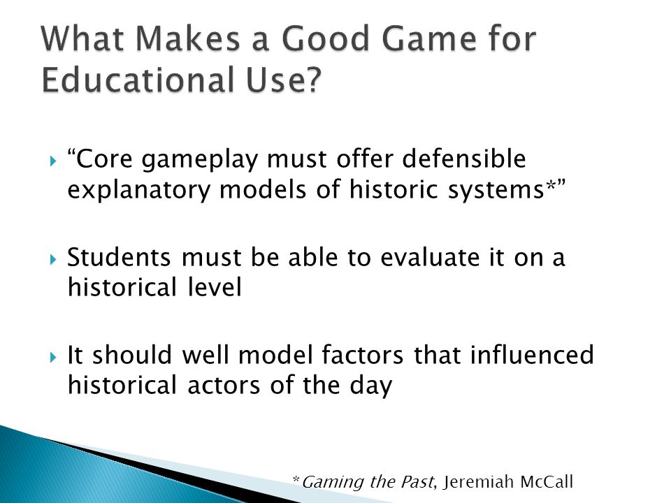 " ""Core gameplay must offer defensible explanatory models of historic systems*""  Students must be able to evaluate it on a historical level  It shou"