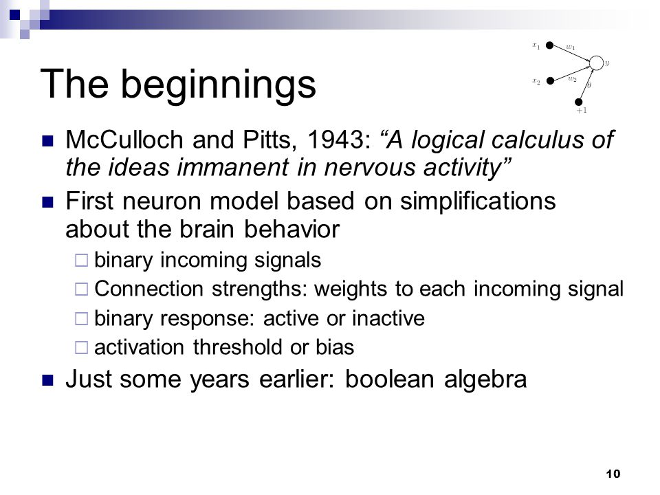 """10 The beginnings McCulloch and Pitts, 1943: """"A logical calculus of the ideas immanent in nervous activity"""" First neuron model based on simplification"""