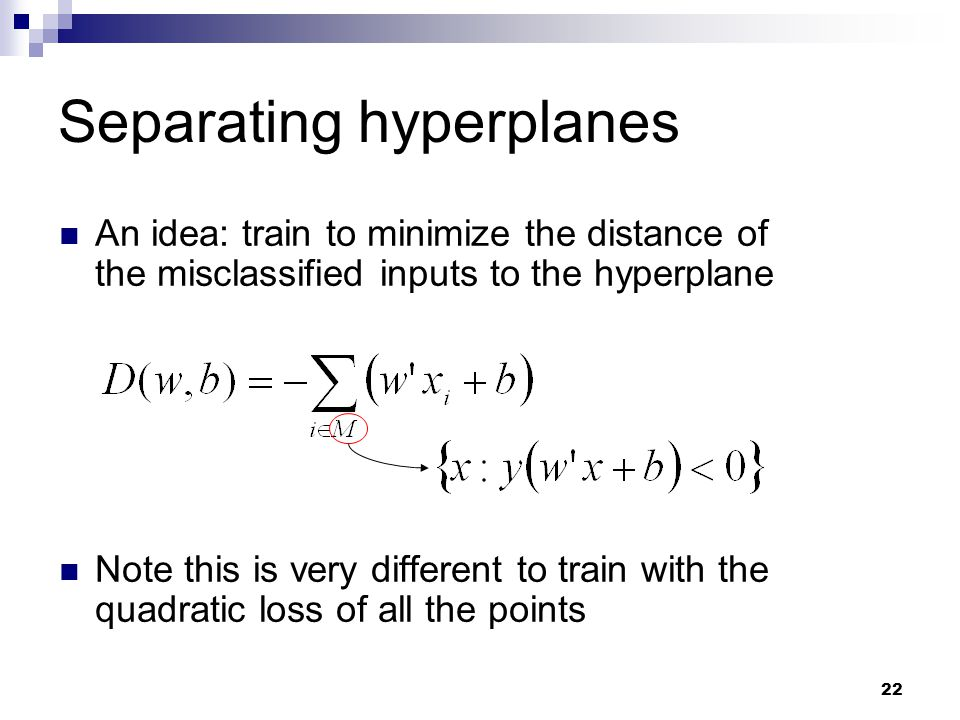 22 Separating hyperplanes An idea: train to minimize the distance of the misclassified inputs to the hyperplane Note this is very different to train w