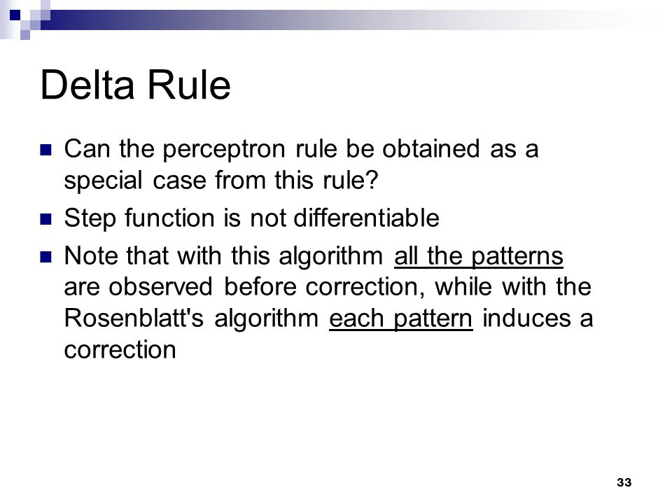33 Delta Rule Can the perceptron rule be obtained as a special case from this rule? Step function is not differentiable Note that with this algorithm