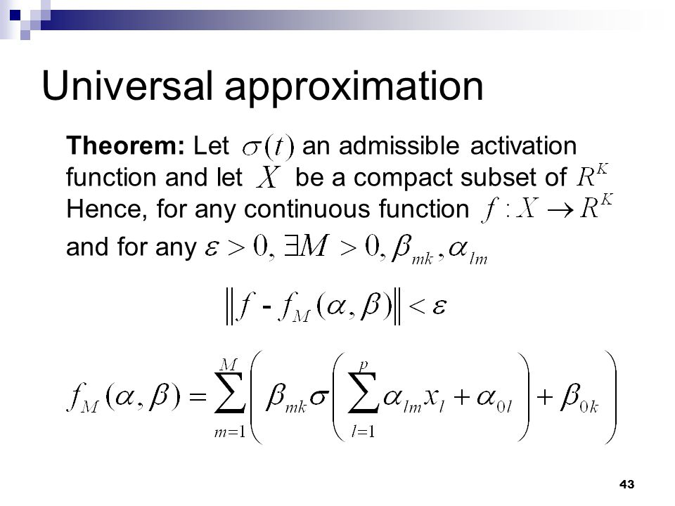 43 Universal approximation Theorem Theorem: Let an admissible activation function and let be a compact subset of Hence, for any continuous function an