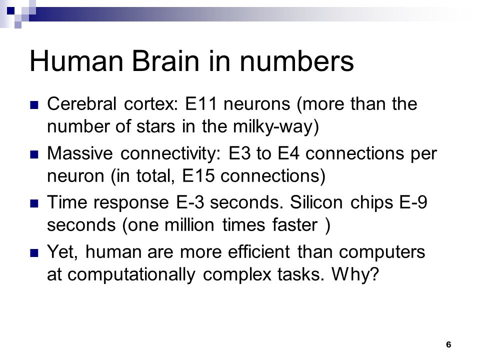 6 Human Brain in numbers Cerebral cortex: E11 neurons (more than the number of stars in the milky-way) Massive connectivity: E3 to E4 connections per