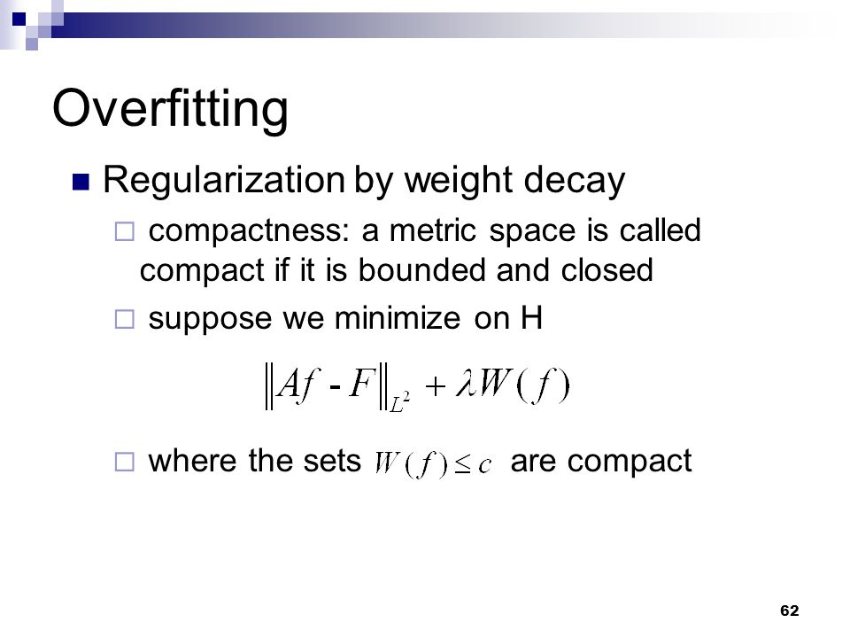62 Overfitting Regularization by weight decay  compactness: a metric space is called compact if it is bounded and closed  suppose we minimize on H 
