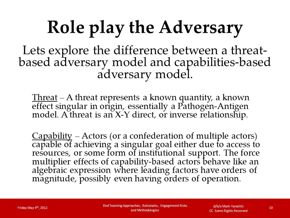 d/b/a Mark Yanalitis CC Some Rights Reserved Role play the Adversary Lets explore the difference between a threat- based adversary model and capabilities-based adversary model.