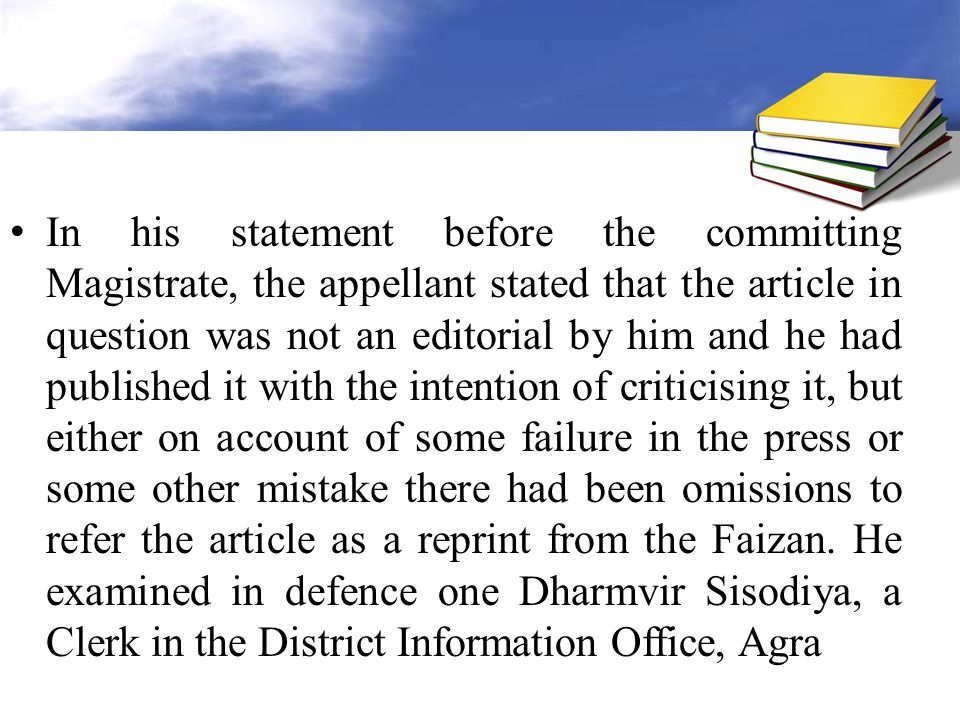 In his statement before the committing Magistrate, the appellant stated that the article in question was not an editorial by him and he had published it with the intention of criticising it, but either on account of some failure in the press or some other mistake there had been omissions to refer the article as a reprint from the Faizan.