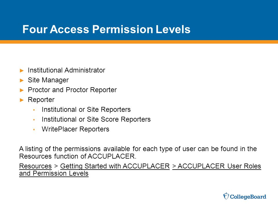 Four Access Permission Levels ► Institutional Administrator ► Site Manager ► Proctor and Proctor Reporter ► Reporter Institutional or Site Reporters Institutional or Site Score Reporters WritePlacer Reporters A listing of the permissions available for each type of user can be found in the Resources function of ACCUPLACER.