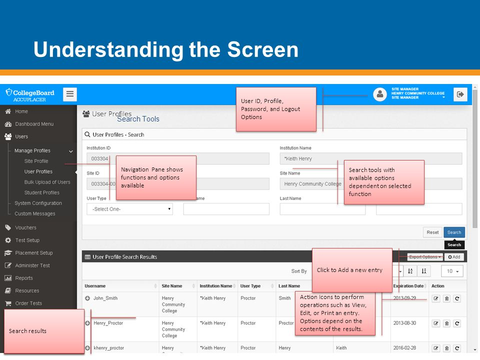 Understanding the Screen Search Tools Navigation Pane shows functions and options available User ID, Profile, Password, and Logout Options Search tools with available options dependent on selected function Scroll to bottom of any screen for contact options to reach ACCUPLACER Support Action Icons to perform operations such as View, Edit, or Print an entry.