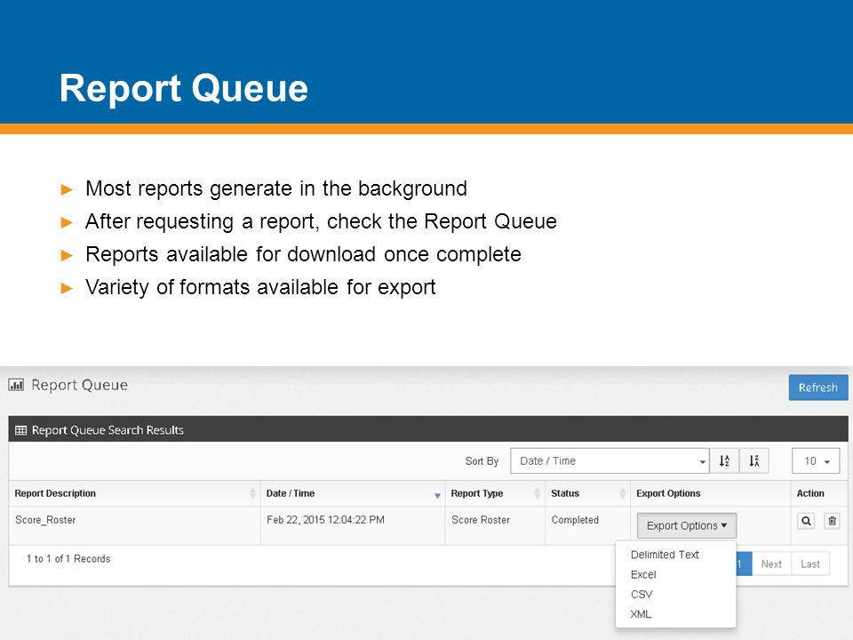 Report Queue ► Most reports generate in the background ► After requesting a report, check the Report Queue ► Reports available for download once complete ► Variety of formats available for export