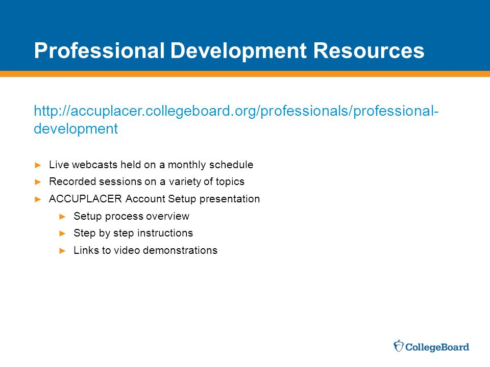 ► Live webcasts held on a monthly schedule ► Recorded sessions on a variety of topics ► ACCUPLACER Account Setup presentation ► Setup process overview ► Step by step instructions ► Links to video demonstrations http://accuplacer.collegeboard.org/professionals/professional- development Professional Development Resources