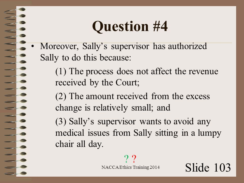 Question #4 Moreover, Sally's supervisor has authorized Sally to do this because: (1) The process does not affect the revenue received by the Court; (2) The amount received from the excess change is relatively small; and (3) Sally's supervisor wants to avoid any medical issues from Sally sitting in a lumpy chair all day.