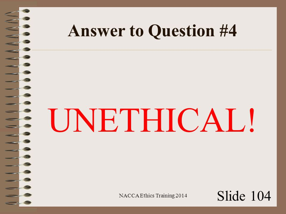 Answer to Question #4 UNETHICAL! NACCA Ethics Training 2014 Slide 104