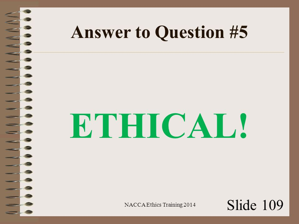 Answer to Question #5 ETHICAL! NACCA Ethics Training 2014 Slide 109