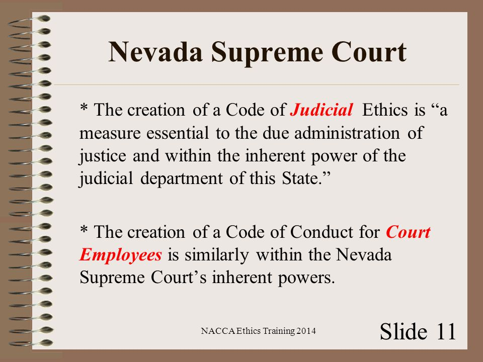 Nevada Supreme Court * The creation of a Code of Judicial Ethics is a measure essential to the due administration of justice and within the inherent power of the judicial department of this State. * The creation of a Code of Conduct for Court Employees is similarly within the Nevada Supreme Court's inherent powers.
