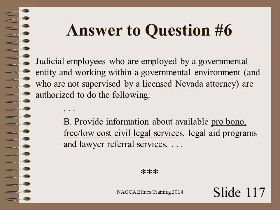 Answer to Question #6 Judicial employees who are employed by a governmental entity and working within a governmental environment (and who are not supervised by a licensed Nevada attorney) are authorized to do the following:...