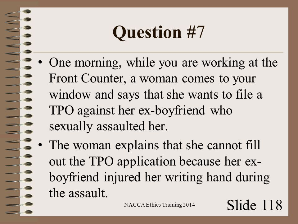 Question #7 One morning, while you are working at the Front Counter, a woman comes to your window and says that she wants to file a TPO against her ex-boyfriend who sexually assaulted her.