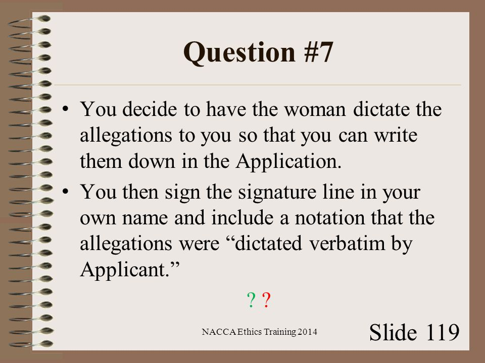 Question #7 You decide to have the woman dictate the allegations to you so that you can write them down in the Application.