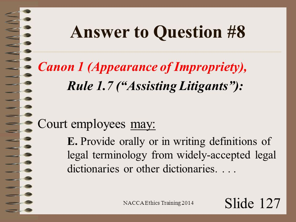 Answer to Question #8 Canon 1 (Appearance of Impropriety), Rule 1.7 ( Assisting Litigants ): Court employees may: E.