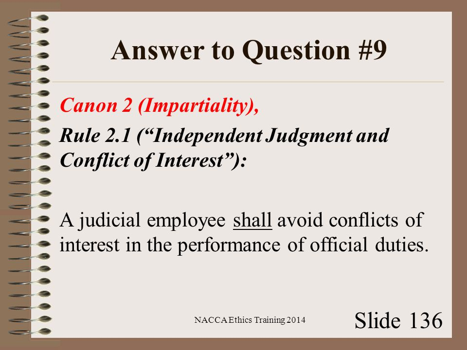 Answer to Question #9 Canon 2 (Impartiality), Rule 2.1 ( Independent Judgment and Conflict of Interest ): A judicial employee shall avoid conflicts of interest in the performance of official duties.