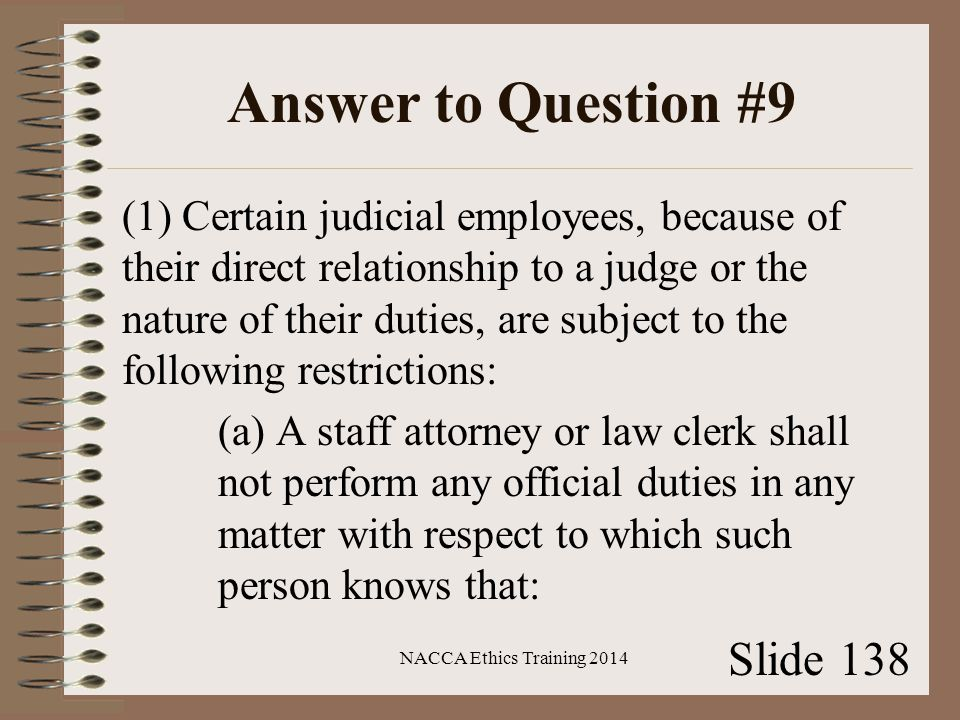 Answer to Question #9 (1) Certain judicial employees, because of their direct relationship to a judge or the nature of their duties, are subject to the following restrictions: (a) A staff attorney or law clerk shall not perform any official duties in any matter with respect to which such person knows that: NACCA Ethics Training 2014 Slide 138