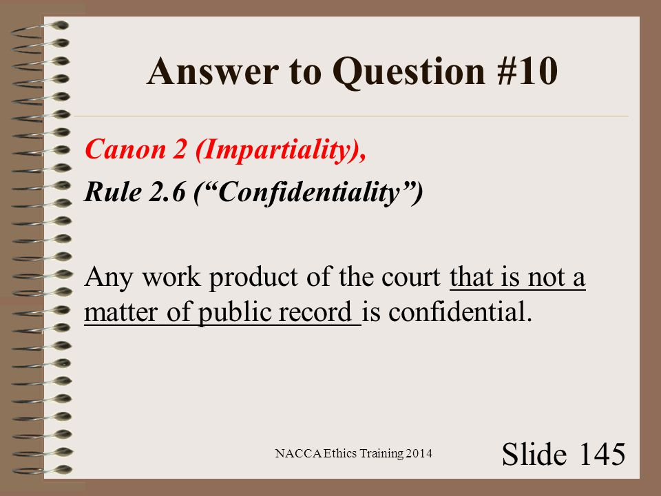 Answer to Question #10 Canon 2 (Impartiality), Rule 2.6 ( Confidentiality ) Any work product of the court that is not a matter of public record is confidential.