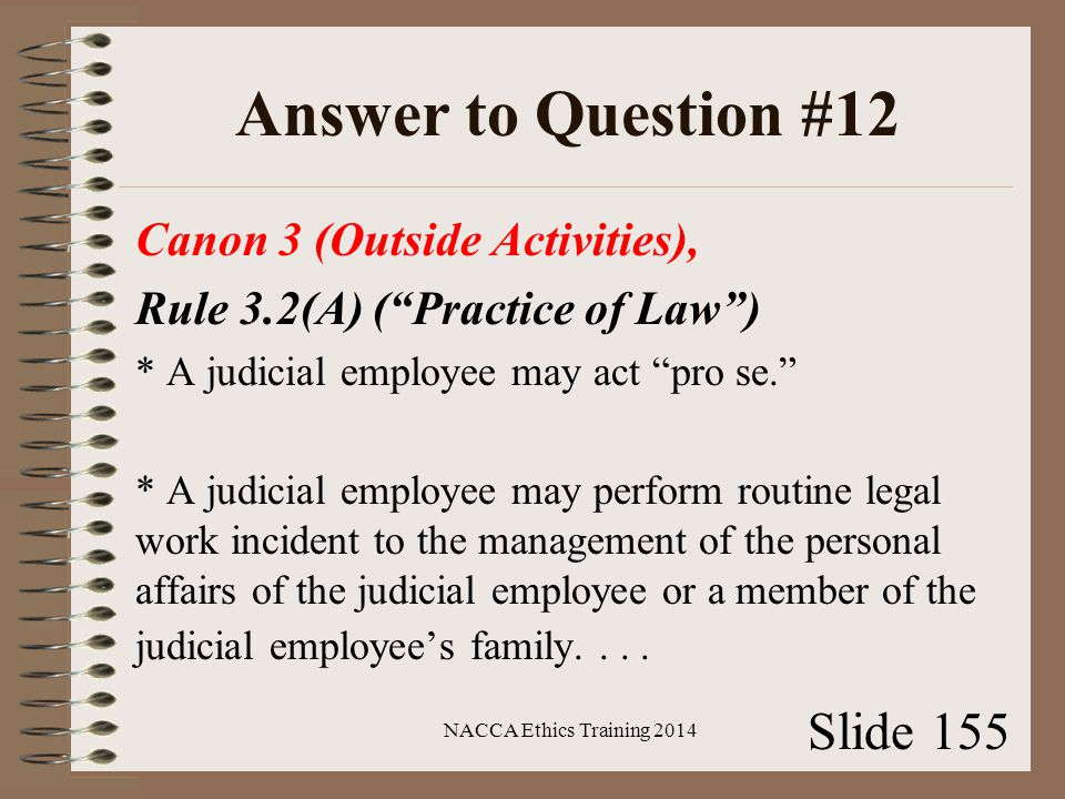 Answer to Question #12 Canon 3 (Outside Activities), Rule 3.2(A) ( Practice of Law ) * A judicial employee may act pro se. * A judicial employee may perform routine legal work incident to the management of the personal affairs of the judicial employee or a member of the judicial employee's family....