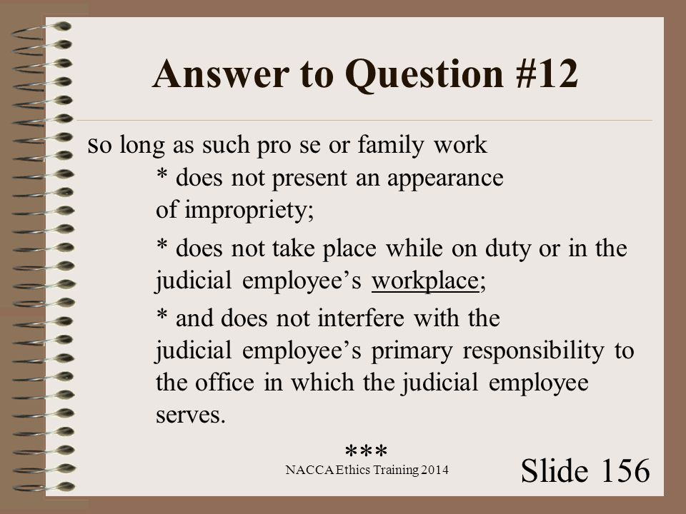 Answer to Question #12 s o long as such pro se or family work * does not present an appearance of impropriety; * does not take place while on duty or in the judicial employee's workplace; * and does not interfere with the judicial employee's primary responsibility to the office in which the judicial employee serves.