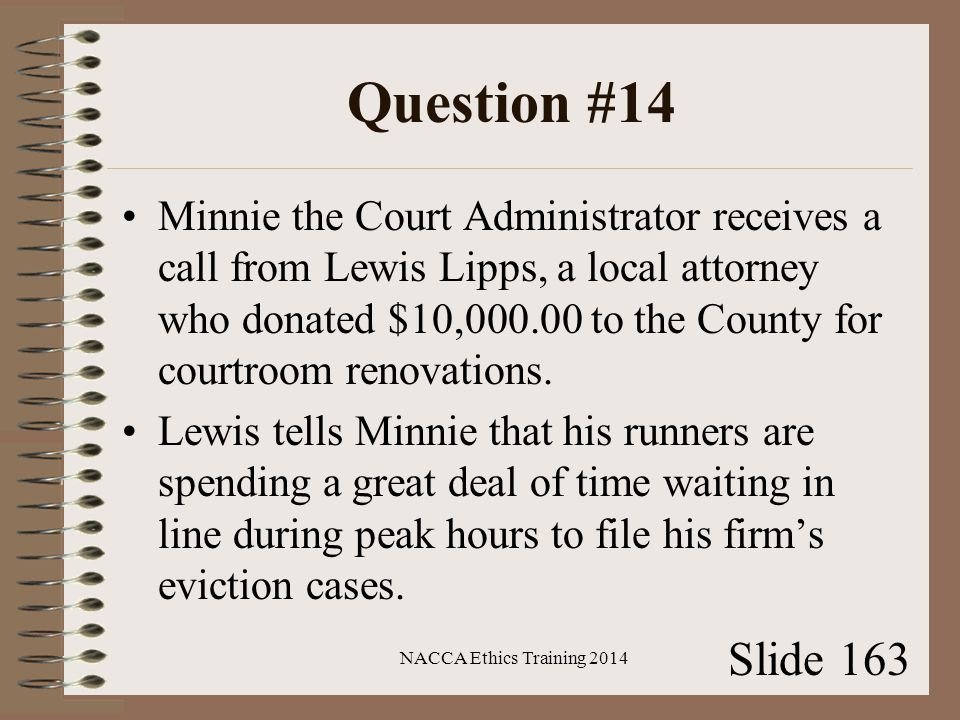 Question #14 Minnie the Court Administrator receives a call from Lewis Lipps, a local attorney who donated $10,000.00 to the County for courtroom renovations.