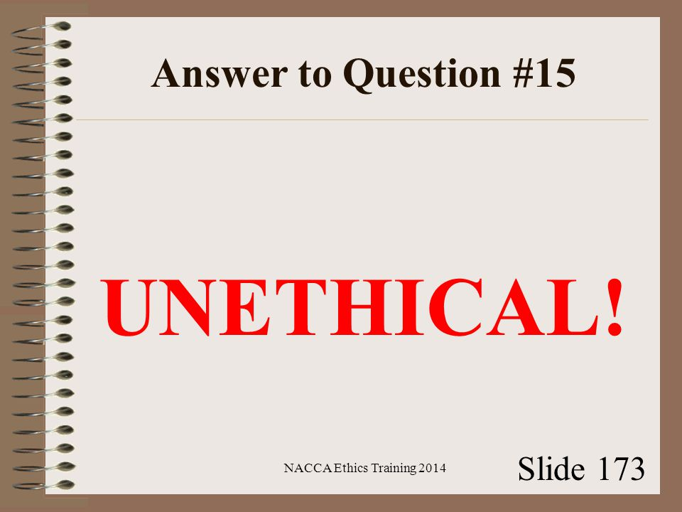 Answer to Question #15 UNETHICAL! NACCA Ethics Training 2014 Slide 173