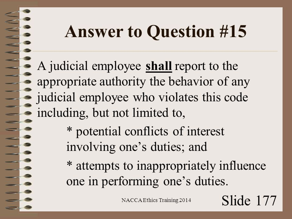 Answer to Question #15 A judicial employee shall report to the appropriate authority the behavior of any judicial employee who violates this code including, but not limited to, * potential conflicts of interest involving one's duties; and * attempts to inappropriately influence one in performing one's duties.