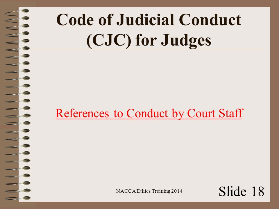 Code of Judicial Conduct (CJC) for Judges References to Conduct by Court Staff NACCA Ethics Training 2014 Slide 18