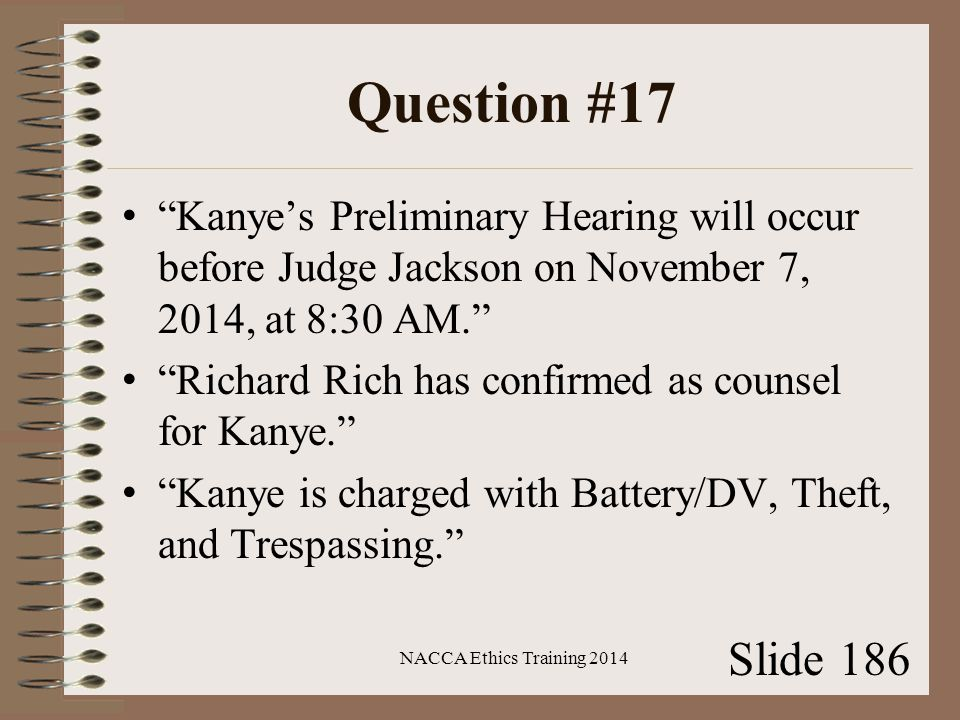 Question #17 Kanye's Preliminary Hearing will occur before Judge Jackson on November 7, 2014, at 8:30 AM. Richard Rich has confirmed as counsel for Kanye. Kanye is charged with Battery/DV, Theft, and Trespassing. NACCA Ethics Training 2014 Slide 186
