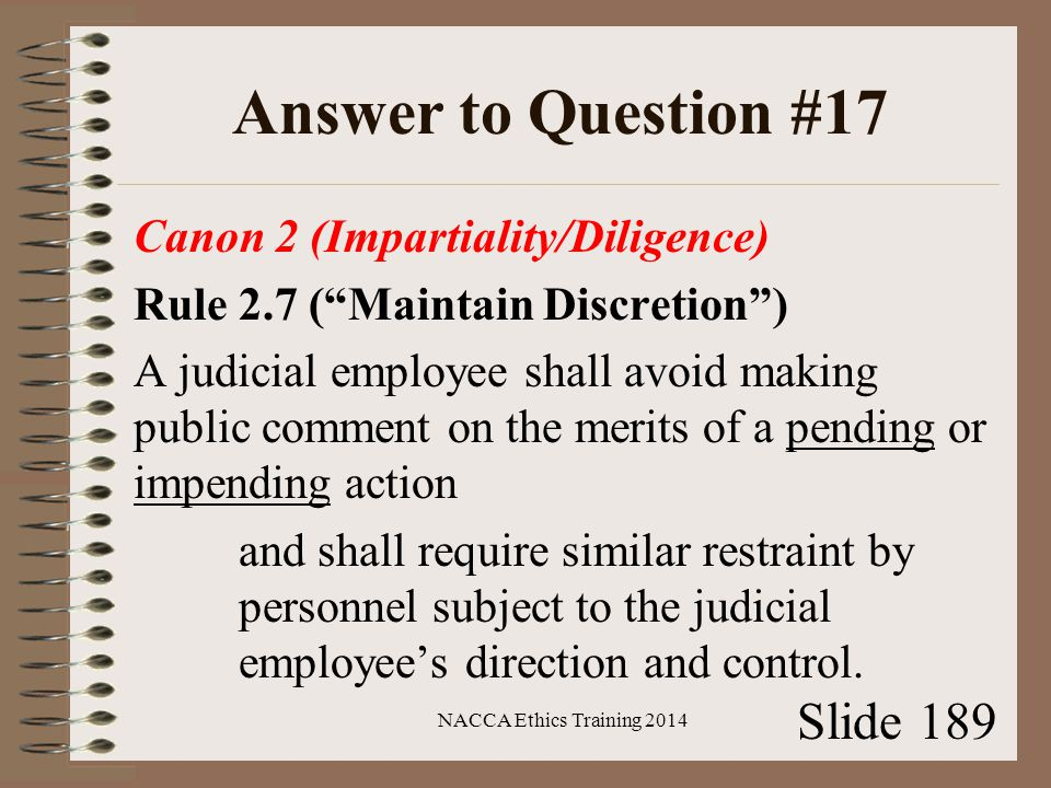 Answer to Question #17 Canon 2 (Impartiality/Diligence) Rule 2.7 ( Maintain Discretion ) A judicial employee shall avoid making public comment on the merits of a pending or impending action and shall require similar restraint by personnel subject to the judicial employee's direction and control.