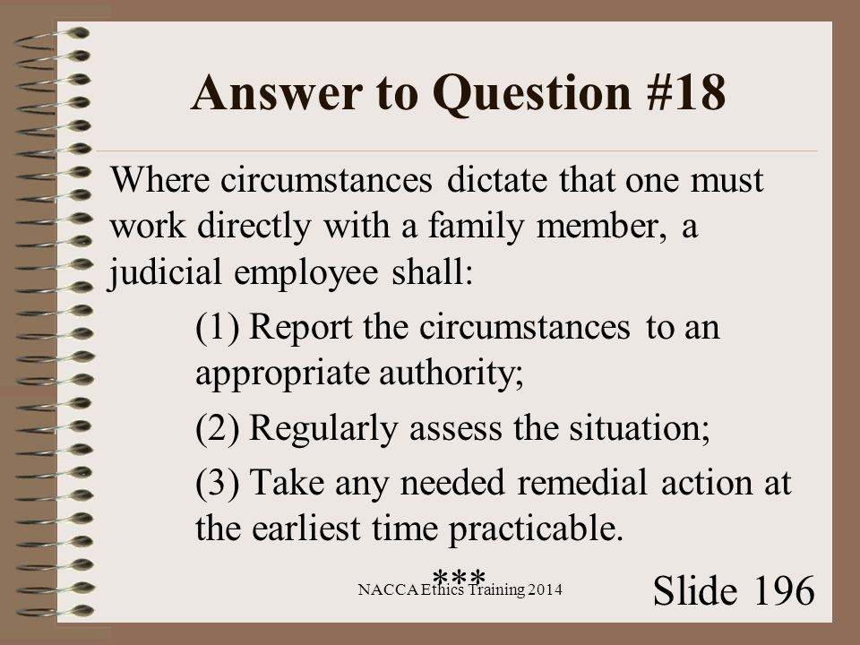 Answer to Question #18 Where circumstances dictate that one must work directly with a family member, a judicial employee shall: (1) Report the circumstances to an appropriate authority; (2) Regularly assess the situation; (3) Take any needed remedial action at the earliest time practicable.